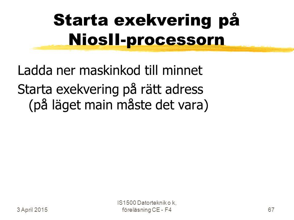 3 April 2015 IS1500 Datorteknik o k, föreläsning CE - F467 Starta exekvering på NiosII-processorn Ladda ner maskinkod till minnet Starta exekvering på rätt adress (på läget main måste det vara)