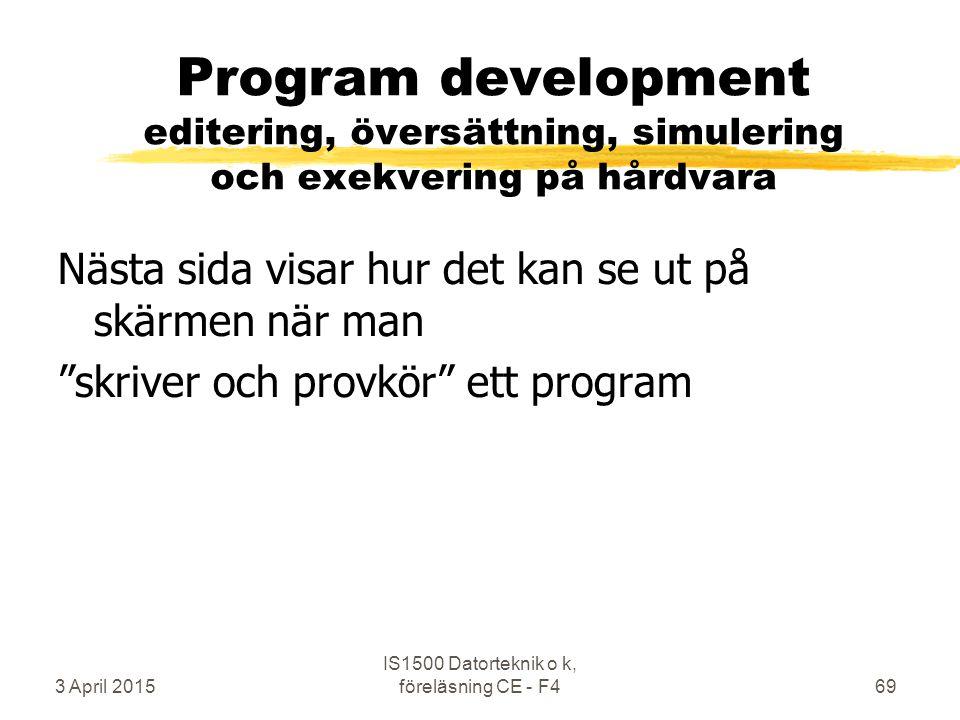 3 April 2015 IS1500 Datorteknik o k, föreläsning CE - F469 Program development editering, översättning, simulering och exekvering på hårdvara Nästa sida visar hur det kan se ut på skärmen när man skriver och provkör ett program