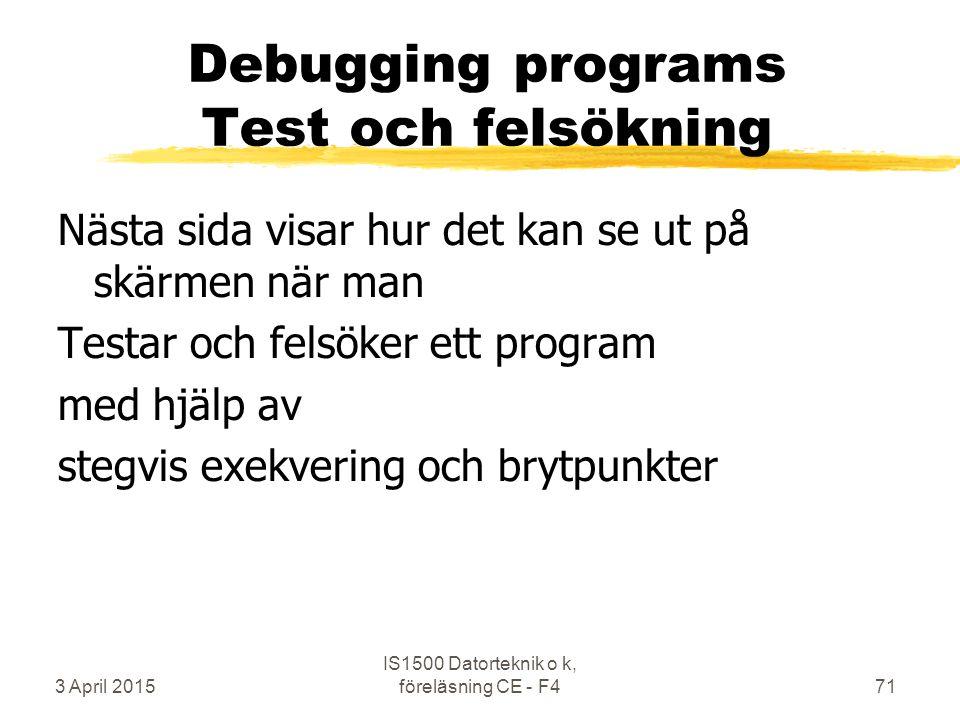 3 April 2015 IS1500 Datorteknik o k, föreläsning CE - F471 Debugging programs Test och felsökning Nästa sida visar hur det kan se ut på skärmen när man Testar och felsöker ett program med hjälp av stegvis exekvering och brytpunkter