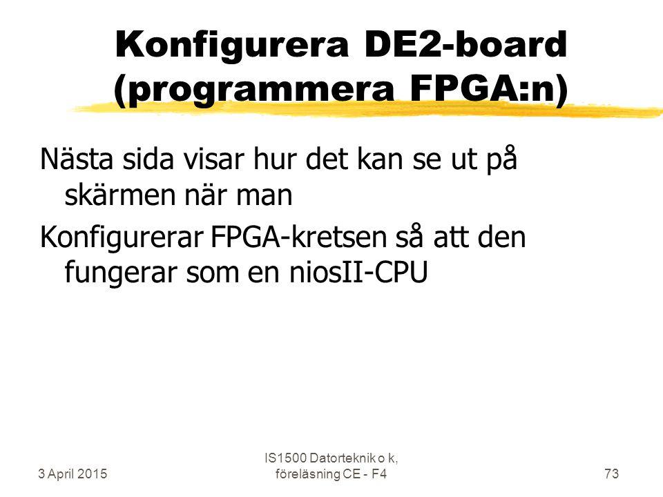 3 April 2015 IS1500 Datorteknik o k, föreläsning CE - F473 Konfigurera DE2-board (programmera FPGA:n) Nästa sida visar hur det kan se ut på skärmen när man Konfigurerar FPGA-kretsen så att den fungerar som en niosII-CPU