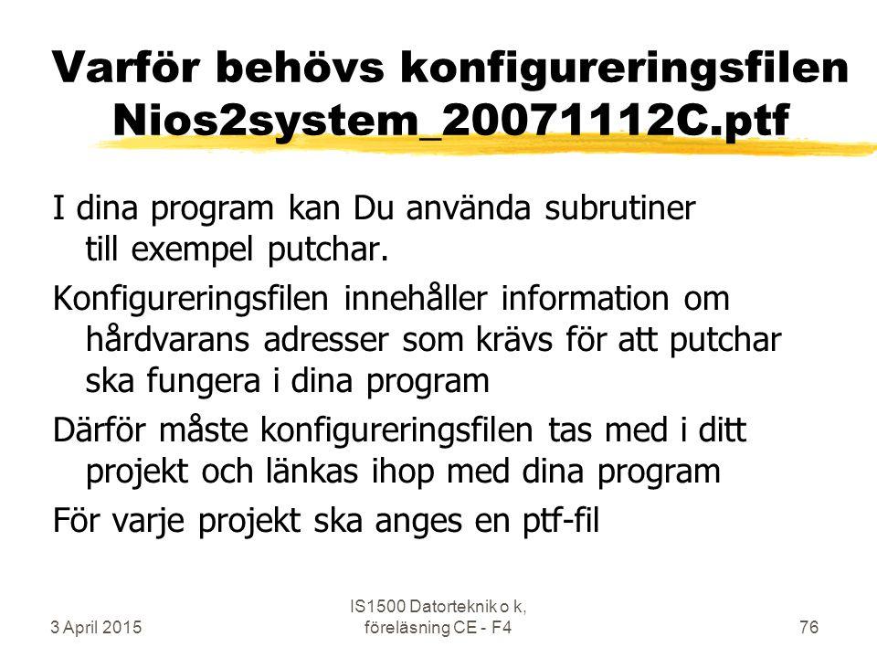 3 April 2015 IS1500 Datorteknik o k, föreläsning CE - F476 Varför behövs konfigureringsfilen Nios2system_20071112C.ptf I dina program kan Du använda subrutiner till exempel putchar.