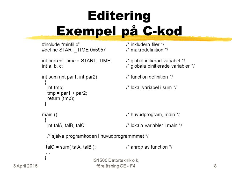 3 April 2015 IS1500 Datorteknik o k, föreläsning CE - F48 Editering Exempel på C-kod #include minfil.c /* inkludera filer */ #define START_TIME 0x5957 /* makrodefinition */ int current_time = START_TIME; /* global initierad variabel */ int a, b, c; /* globala oinitierade variabler */ int sum (int par1, int par2) /* function definition */ { int tmp; /* lokal variabel i sum */ tmp = par1 + par2; return (tmp); } main ()/* huvudprogram, main */ { int talA, talB, talC;/* lokala variabler i main */ /* själva programkoden i huvudprogrammmet */...