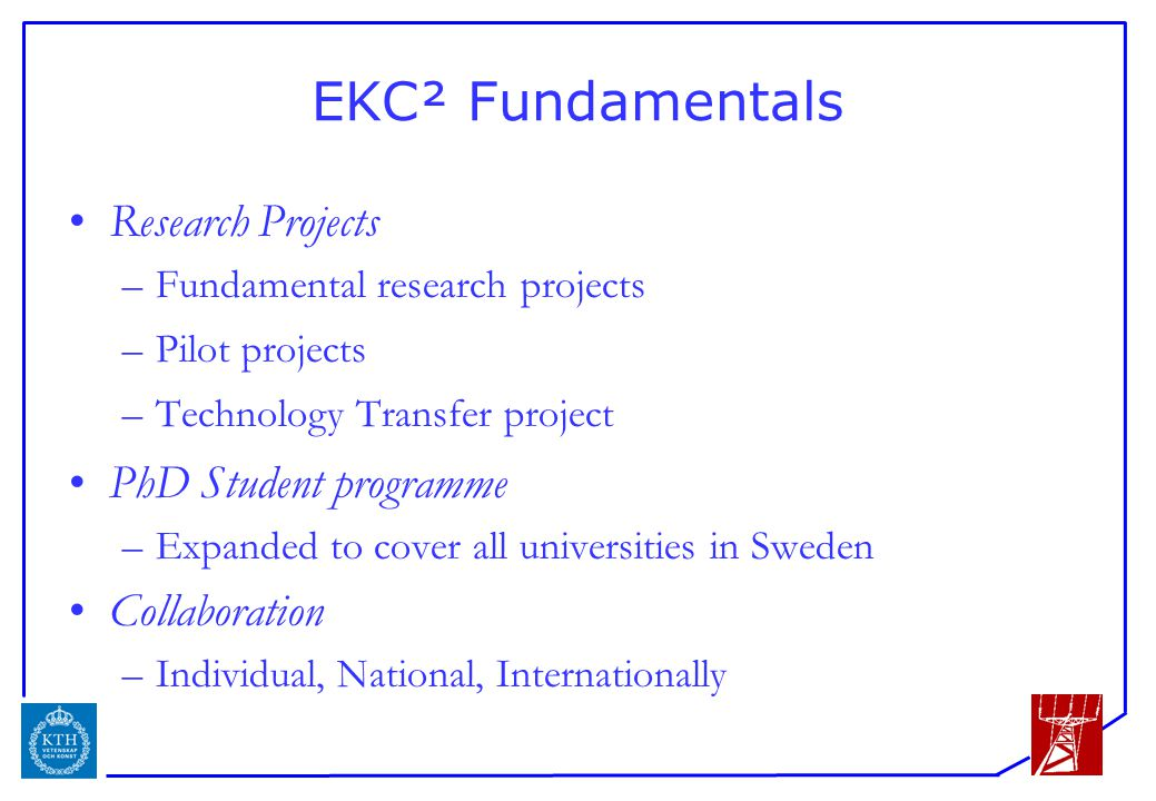 ICS EKC² Fundamentals Research Projects –Fundamental research projects –Pilot projects –Technology Transfer project PhD Student programme –Expanded to cover all universities in Sweden Collaboration –Individual, National, Internationally