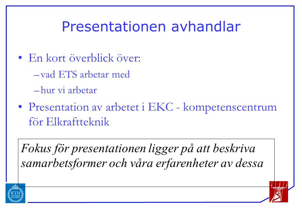 ICS Presentationen avhandlar En kort överblick över: –vad ETS arbetar med –hur vi arbetar Presentation av arbetet i EKC - kompetenscentrum för Elkraftteknik Fokus för presentationen ligger på att beskriva samarbetsformer och våra erfarenheter av dessa