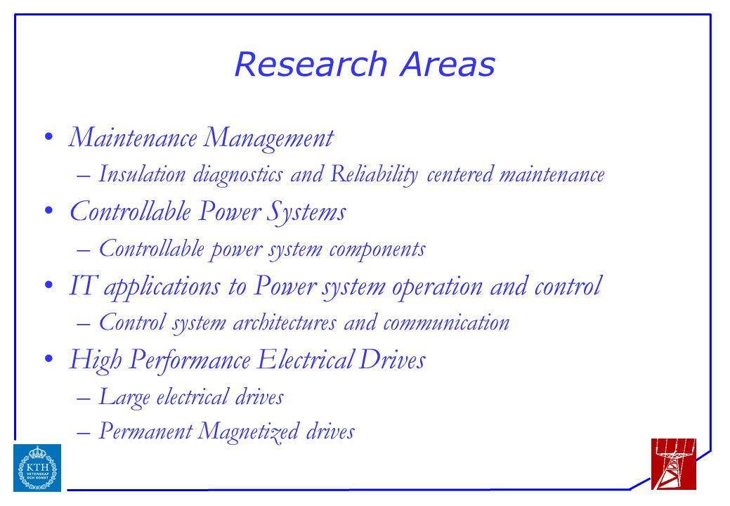 ICS Research Areas Maintenance Management –Insulation diagnostics and Reliability centered maintenance Controllable Power Systems –Controllable power system components IT applications to Power system operation and control –Control system architectures and communication High Performance Electrical Drives –Large electrical drives –Permanent Magnetized drives
