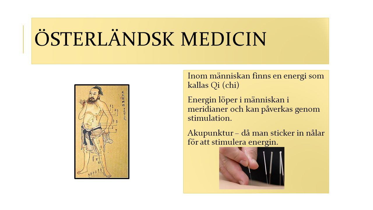 ÖSTERLÄNDSK MEDICIN Inom människan finns en energi som kallas Qi (chi) Energin löper i människan i meridianer och kan påverkas genom stimulation. Akup