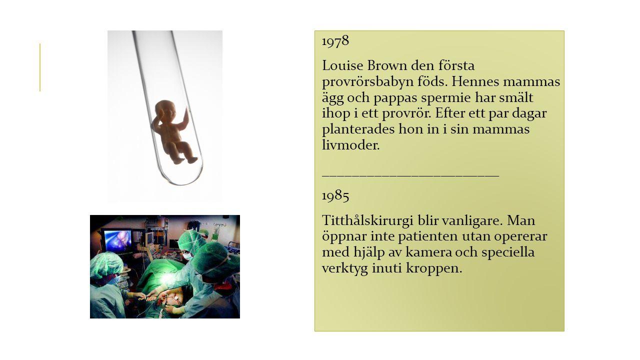 1978 Louise Brown den första provrörsbabyn föds. Hennes mammas ägg och pappas spermie har smält ihop i ett provrör. Efter ett par dagar planterades ho
