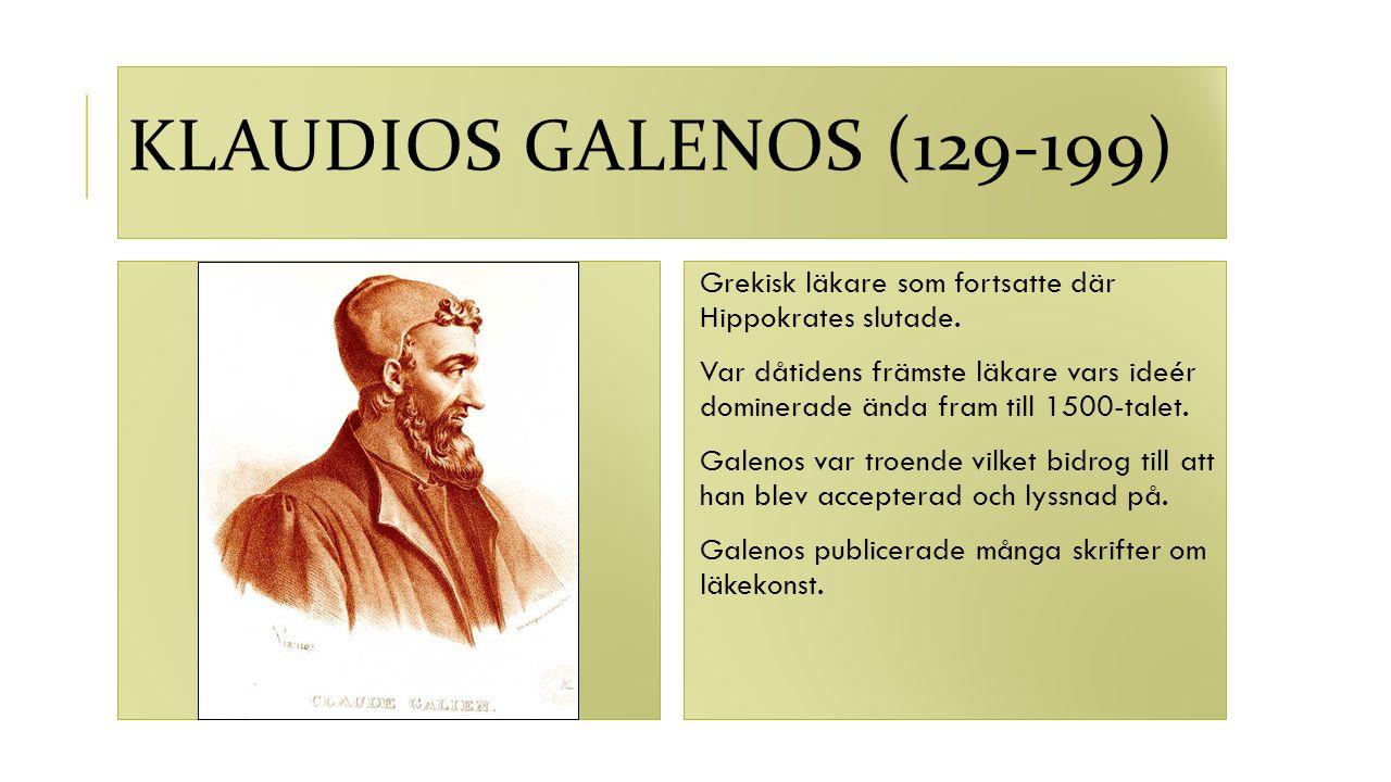 KLAUDIOS GALENOS (129-199) Grekisk läkare som fortsatte där Hippokrates slutade. Var dåtidens främste läkare vars ideér dominerade ända fram till 1500