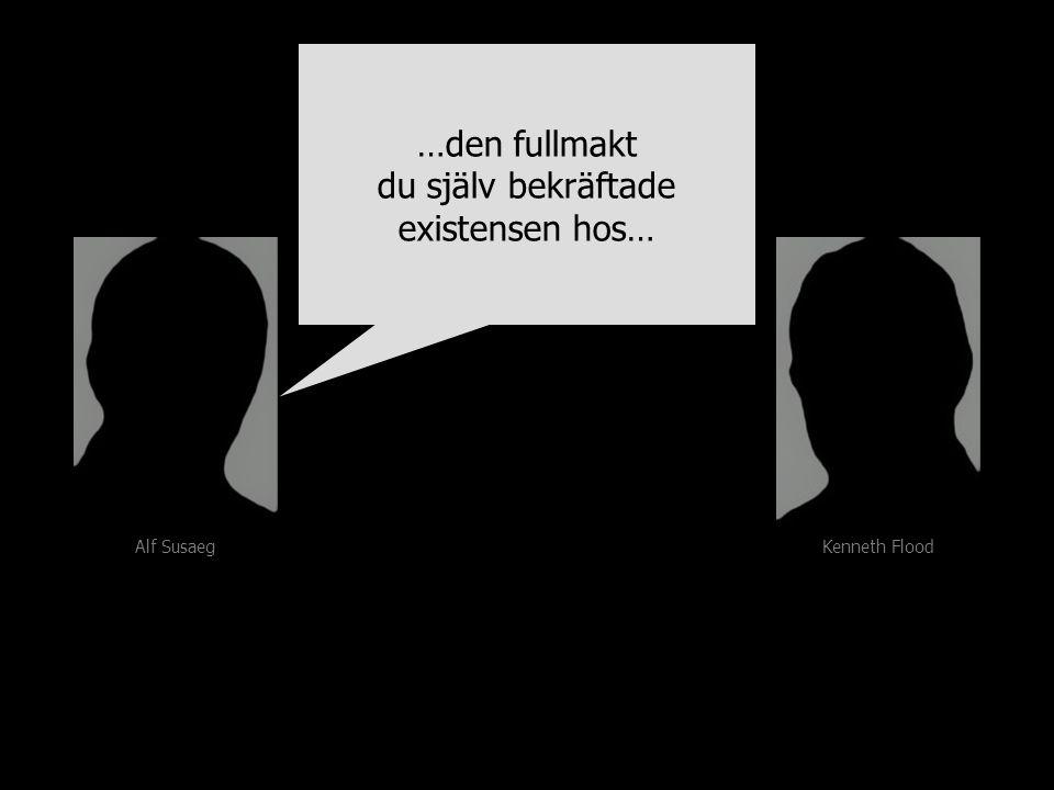 Alf Susaeg Kenneth Flood …den fullmakt du själv bekräftade existensen hos… …den fullmakt du själv bekräftade existensen hos…
