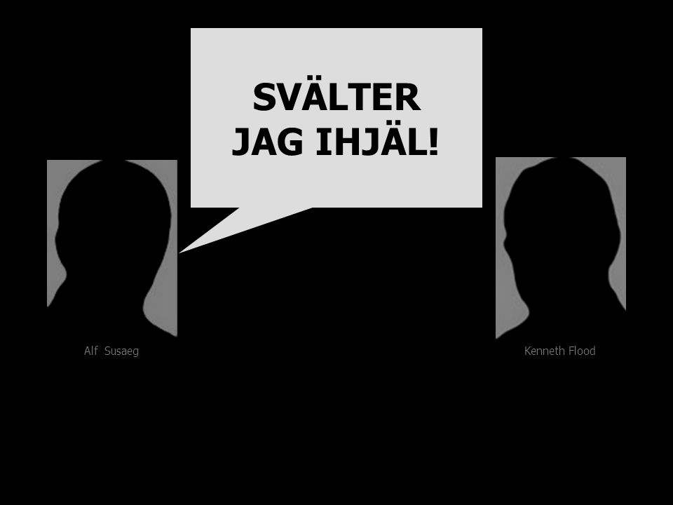 Kenneth Flood Alf Susaeg SVÄLTER JAG IHJÄL! SVÄLTER JAG IHJÄL!