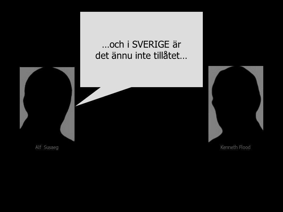 Kenneth Flood Alf Susaeg …och i SVERIGE är det ännu inte tillåtet… …och i SVERIGE är det ännu inte tillåtet…