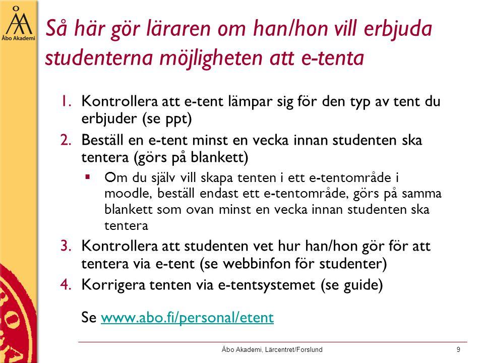 Åbo Akademi, Lärcentret/Forslund9 Så här gör läraren om han/hon vill erbjuda studenterna möjligheten att e-tenta 1.Kontrollera att e-tent lämpar sig för den typ av tent du erbjuder (se ppt) 2.Beställ en e-tent minst en vecka innan studenten ska tentera (görs på blankett)  Om du själv vill skapa tenten i ett e-tentområde i moodle, beställ endast ett e-tentområde, görs på samma blankett som ovan minst en vecka innan studenten ska tentera 3.Kontrollera att studenten vet hur han/hon gör för att tentera via e-tent (se webbinfon för studenter) 4.Korrigera tenten via e-tentsystemet (se guide) Se www.abo.fi/personal/etentwww.abo.fi/personal/etent