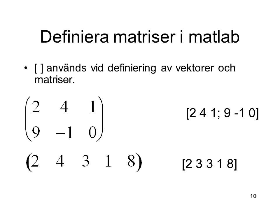 10 Definiera matriser i matlab [ ] används vid definiering av vektorer och matriser. [2 4 1; 9 -1 0] [2 3 3 1 8]