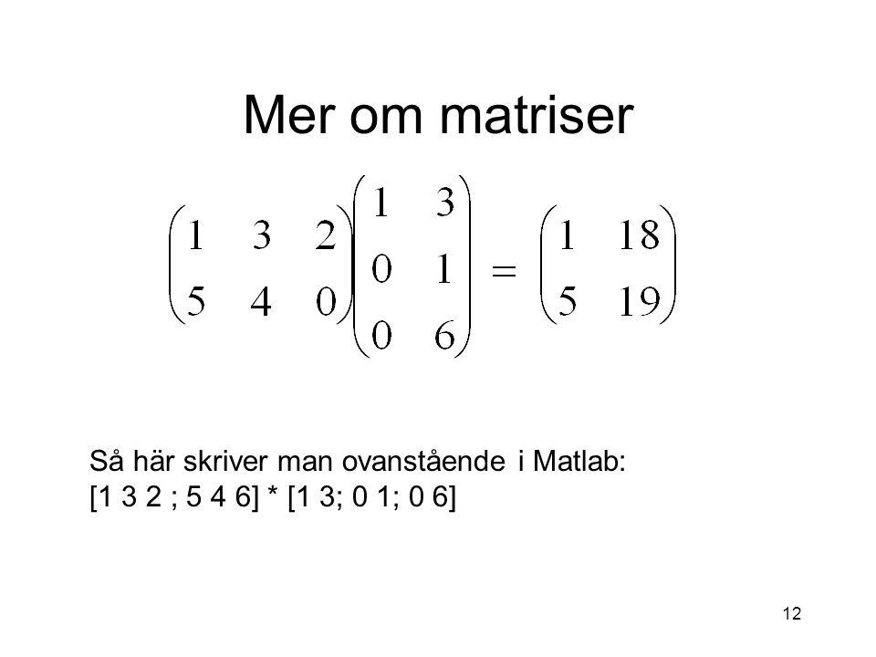 12 Mer om matriser Så här skriver man ovanstående i Matlab: [1 3 2 ; 5 4 6] * [1 3; 0 1; 0 6]