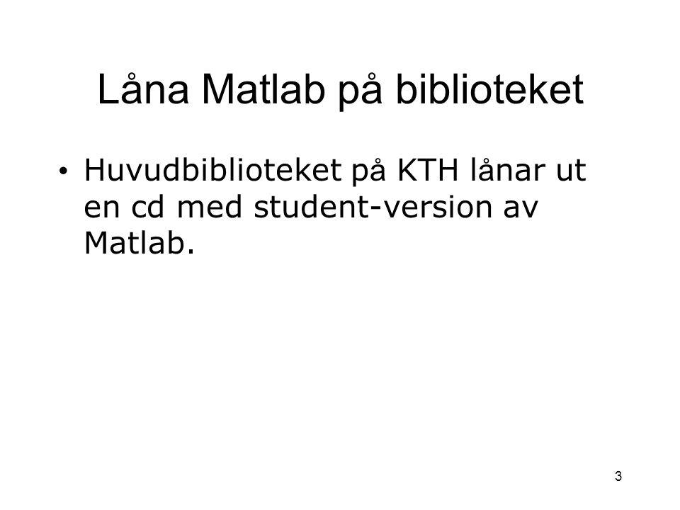 3 Låna Matlab på biblioteket Huvudbiblioteket p å KTH l å nar ut en cd med student-version av Matlab.