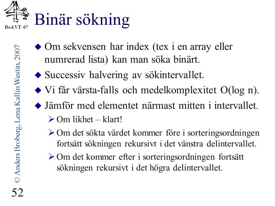 DoA VT -07 © Anders Broberg, Lena Kallin Westin, 2007 52 Binär sökning  Om sekvensen har index (tex i en array eller numrerad lista) kan man söka binärt.
