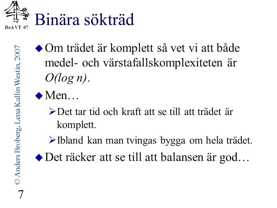 DoA VT -07 © Anders Broberg, Lena Kallin Westin, 2007 7 Binära sökträd  Om trädet är komplett så vet vi att både medel- och värstafallskomplexiteten är O(log n).