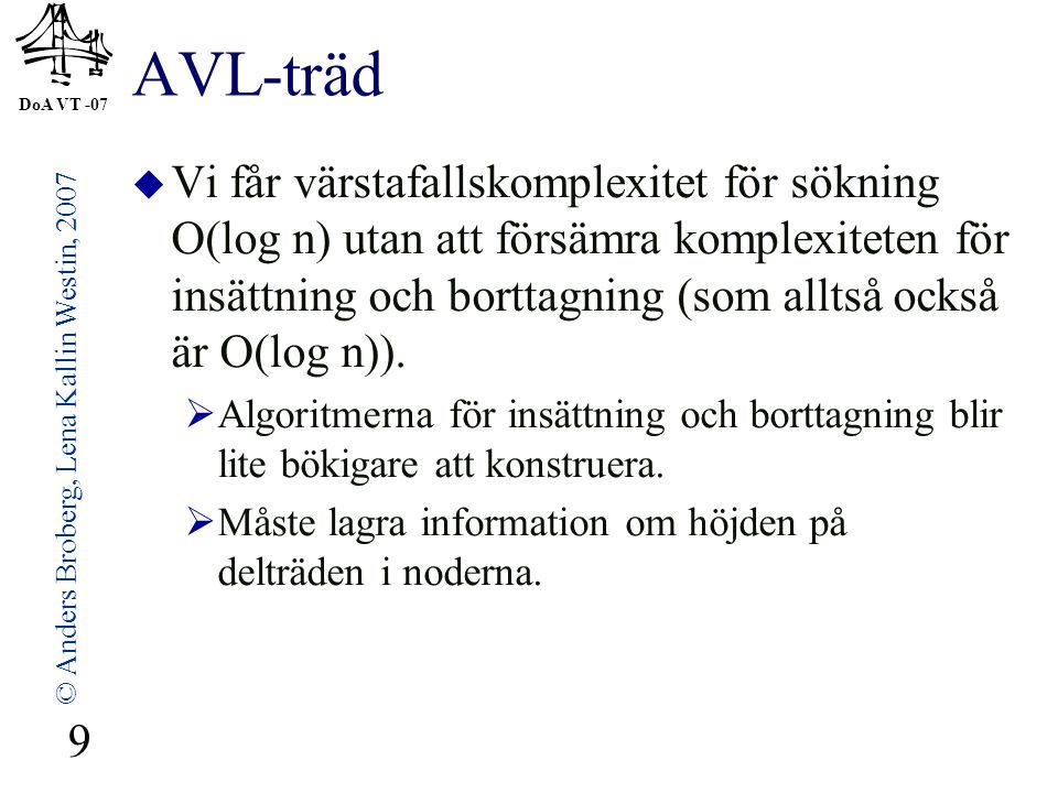 DoA VT -07 © Anders Broberg, Lena Kallin Westin, 2007 9 AVL-träd  Vi får värstafallskomplexitet för sökning O(log n) utan att försämra komplexiteten för insättning och borttagning (som alltså också är O(log n)).