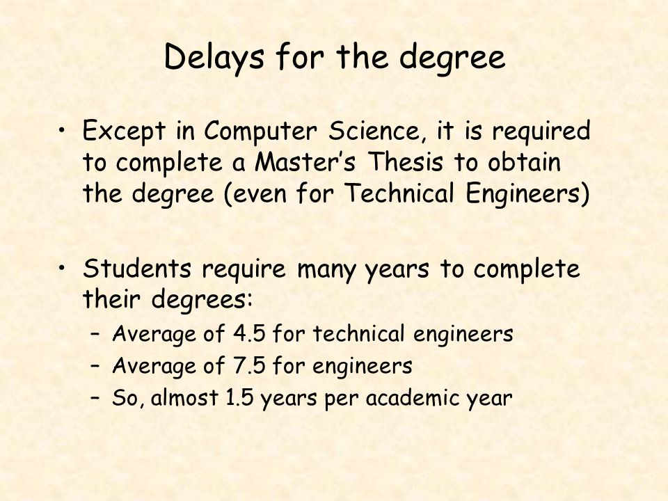 Delays for the degree Except in Computer Science, it is required to complete a Master's Thesis to obtain the degree (even for Technical Engineers) Stu