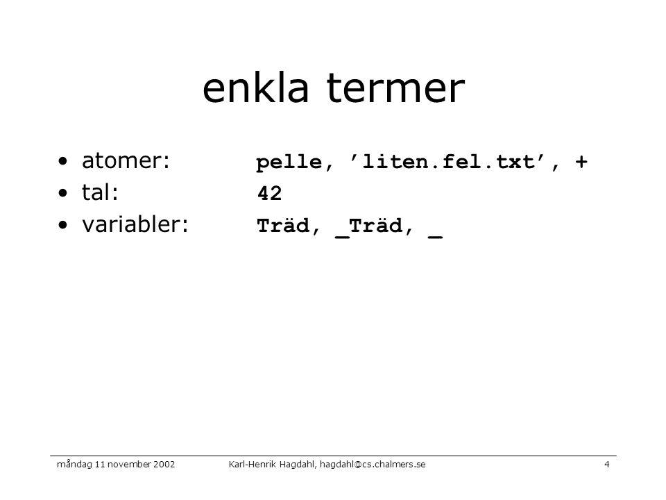 Karl-Henrik Hagdahl, hagdahl@cs.chalmers.semåndag 11 november 20024 enkla termer atomer: pelle, 'liten.fel.txt', + tal: 42 variabler: Träd, _Träd, _
