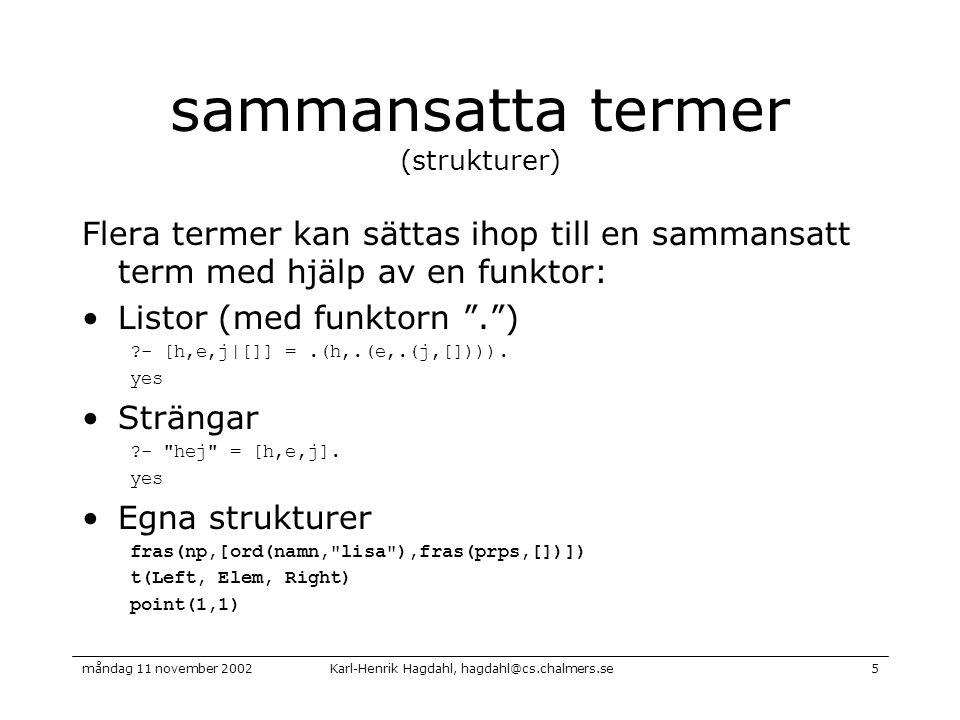 Karl-Henrik Hagdahl, hagdahl@cs.chalmers.semåndag 11 november 20025 sammansatta termer (strukturer) Flera termer kan sättas ihop till en sammansatt term med hjälp av en funktor: Listor (med funktorn . ) - [h,e,j|[]] =.(h,.(e,.(j,[]))).