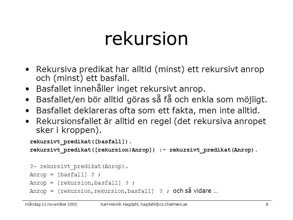 Karl-Henrik Hagdahl, hagdahl@cs.chalmers.semåndag 11 november 20028 rekursion Rekursiva predikat har alltid (minst) ett rekursivt anrop och (minst) ett basfall.
