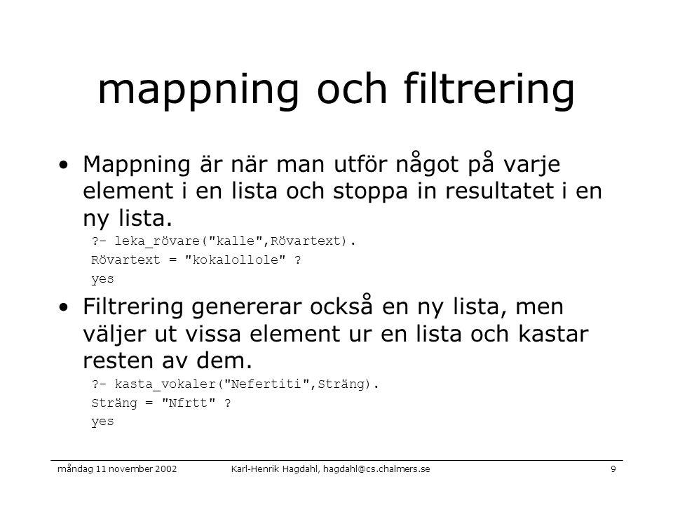 Karl-Henrik Hagdahl, hagdahl@cs.chalmers.semåndag 11 november 20029 mappning och filtrering Mappning är när man utför något på varje element i en lista och stoppa in resultatet i en ny lista.