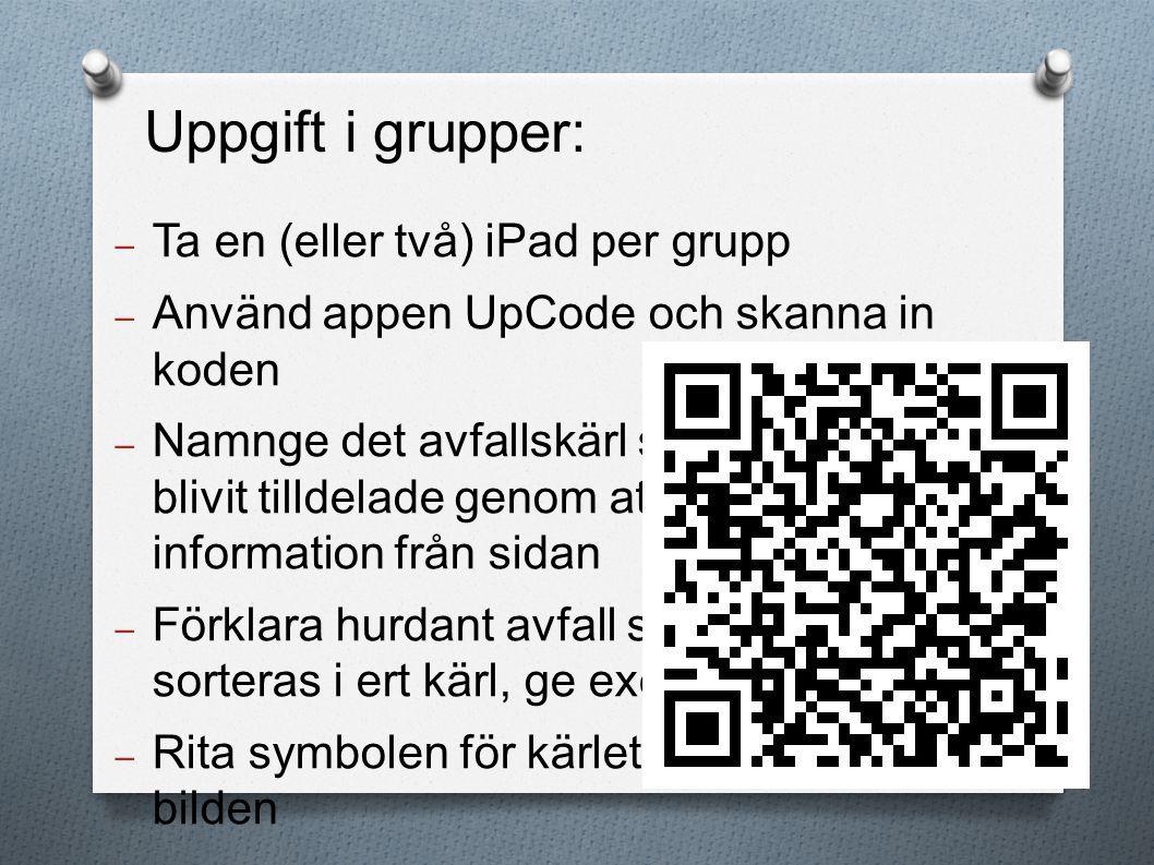 – Ta en (eller två) iPad per grupp – Använd appen UpCode och skanna in koden – Namnge det avfallskärl som ni blivit tilldelade genom att söka information från sidan – Förklara hurdant avfall ska sorteras i ert kärl, ge exempel – Rita symbolen för kärlet bredvid bilden Uppgift i grupper: