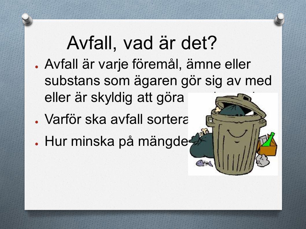 Avfall, vad är det? ● Avfall är varje föremål, ämne eller substans som ägaren gör sig av med eller är skyldig att göra av sig med. ● Varför ska avfall