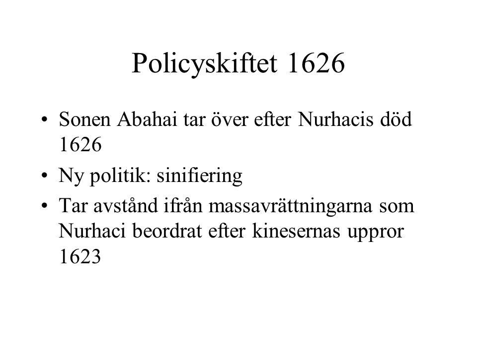Policyskiftet 1626 Sonen Abahai tar över efter Nurhacis död 1626 Ny politik: sinifiering Tar avstånd ifrån massavrättningarna som Nurhaci beordrat efter kinesernas uppror 1623