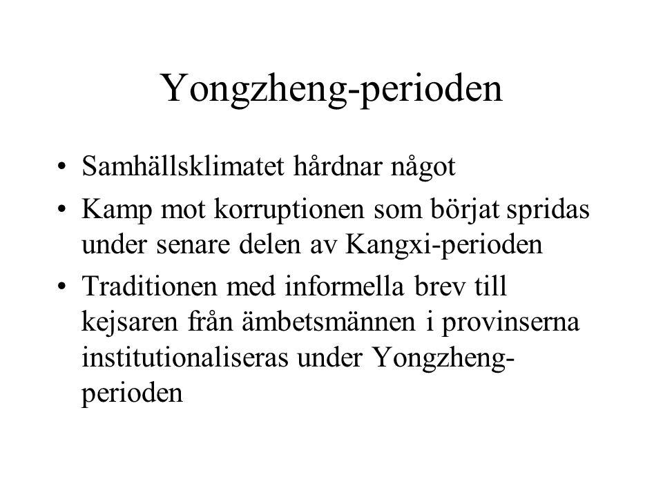 Yongzheng-perioden Samhällsklimatet hårdnar något Kamp mot korruptionen som börjat spridas under senare delen av Kangxi-perioden Traditionen med informella brev till kejsaren från ämbetsmännen i provinserna institutionaliseras under Yongzheng- perioden