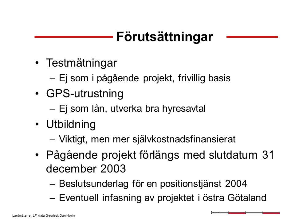 Lantmäteriet, LF-data Geodesi, Dan Norin Förutsättningar Testmätningar –Ej som i pågående projekt, frivillig basis GPS-utrustning –Ej som lån, utverka bra hyresavtal Utbildning –Viktigt, men mer självkostnadsfinansierat Pågående projekt förlängs med slutdatum 31 december 2003 –Beslutsunderlag för en positionstjänst 2004 –Eventuell infasning av projektet i östra Götaland