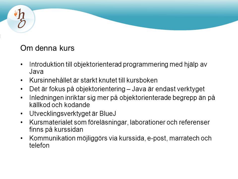 Om denna kurs Introduktion till objektorienterad programmering med hjälp av Java Kursinnehållet är starkt knutet till kursboken Det är fokus på objektorientering – Java är endast verktyget Inledningen inriktar sig mer på objektorienterade begrepp än på källkod och kodande Utvecklingsverktyget är BlueJ Kursmaterialet som föreläsningar, laborationer och referenser finns på kurssidan Kommunikation möjliggörs via kurssida, e-post, marratech och telefon