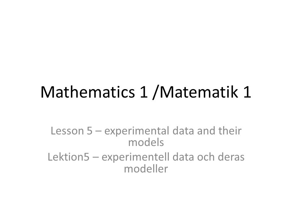 Mathematics 1 /Matematik 1 Lesson 5 – experimental data and their models Lektion5 – experimentell data och deras modeller