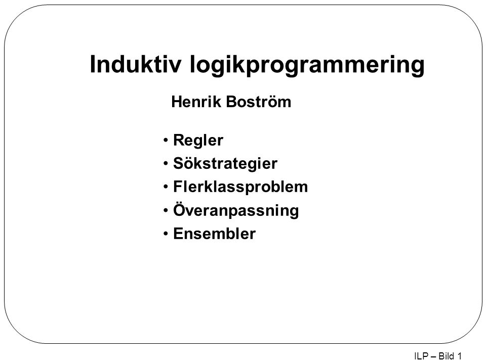 ILP – Bild 1 Induktiv logikprogrammering Regler Sökstrategier Flerklassproblem Överanpassning Ensembler Henrik Boström
