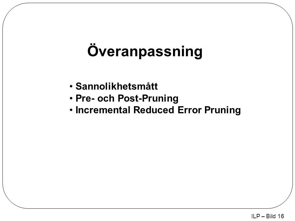 ILP – Bild 16 Överanpassning Sannolikhetsmått Pre- och Post-Pruning Incremental Reduced Error Pruning
