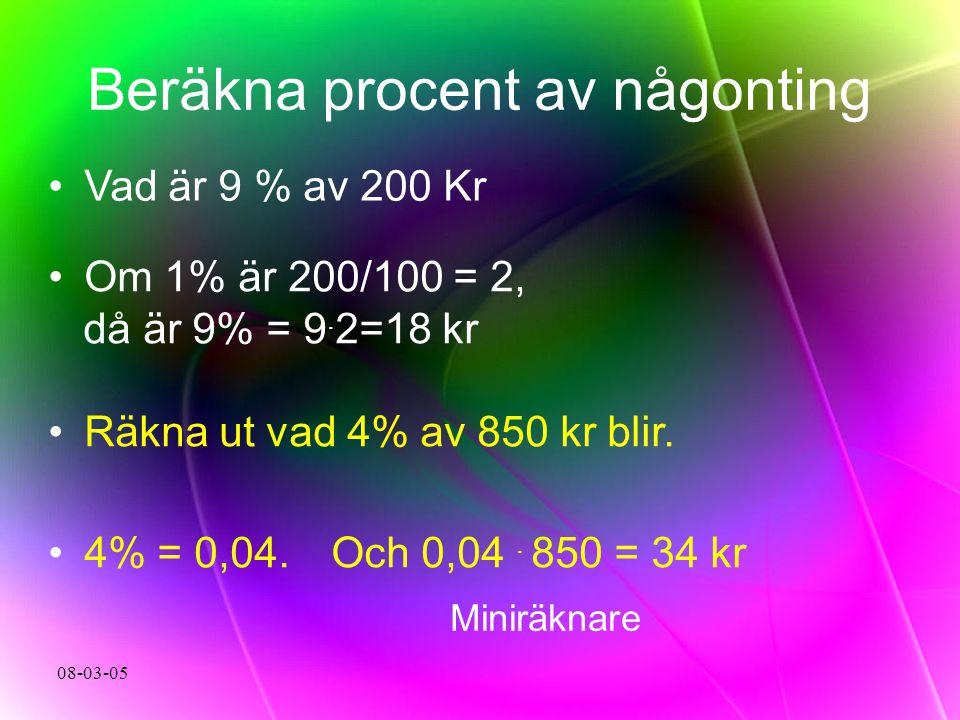 08-03-05 Beräkna procent av någonting Vad är 9 % av 200 Kr Om 1% är 200/100 = 2, då är 9% = 9. 2=18 kr Räkna ut vad 4% av 850 kr blir. 4% = 0,04. Och
