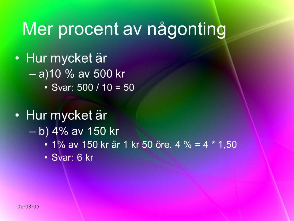 08-03-05 Mer procent av någonting Hur mycket är –a–a)10 % av 500 kr Svar: 500 / 10 = 50 Hur mycket är –b–b) 4% av 150 kr 1% av 150 kr är 1 kr 50 öre.