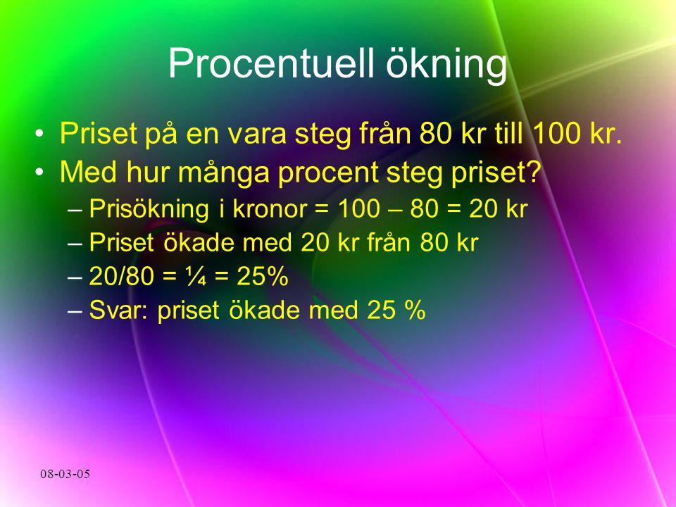 08-03-05 Procentuell ökning Priset på en vara steg från 80 kr till 100 kr. Med hur många procent steg priset? –Prisökning i kronor = 100 – 80 = 20 kr