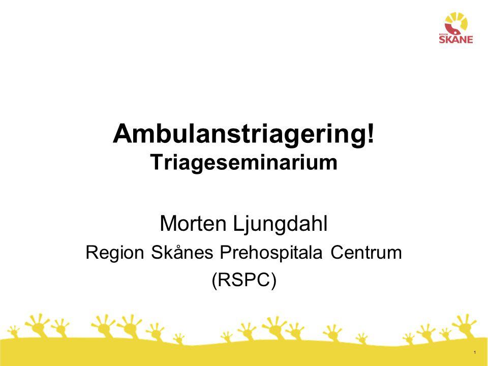 1 Ambulanstriagering! Triageseminarium Morten Ljungdahl Region Skånes Prehospitala Centrum (RSPC)
