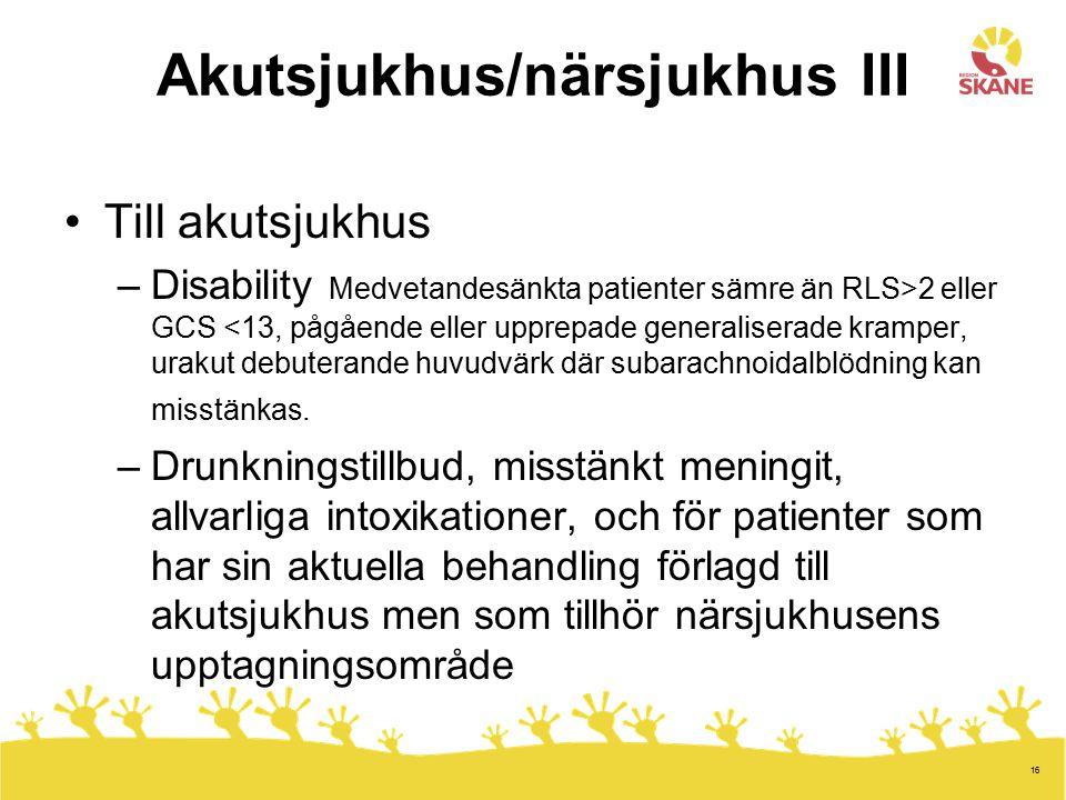 16 Akutsjukhus/närsjukhus III Till akutsjukhus –Disability Medvetandesänkta patienter sämre än RLS>2 eller GCS <13, pågående eller upprepade generalis