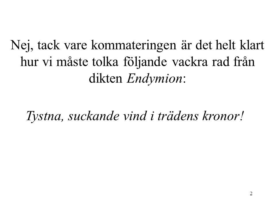 2 Nej, tack vare kommateringen är det helt klart hur vi måste tolka följande vackra rad från dikten Endymion: Tystna, suckande vind i trädens kronor!