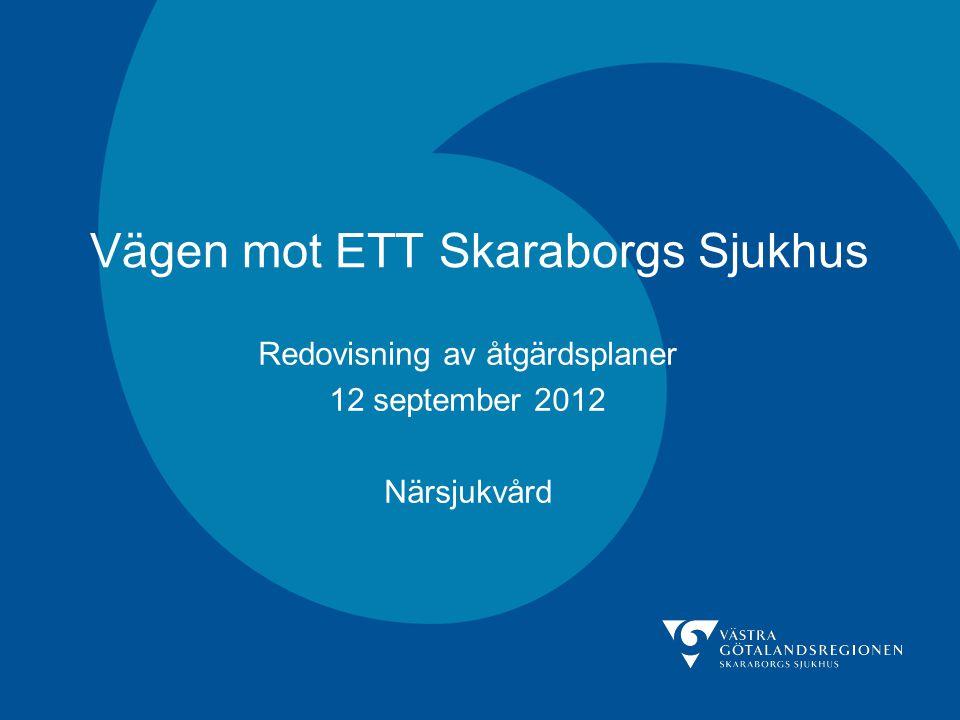 Vägen mot ETT Skaraborgs Sjukhus Redovisning av åtgärdsplaner 12 september 2012 Närsjukvård