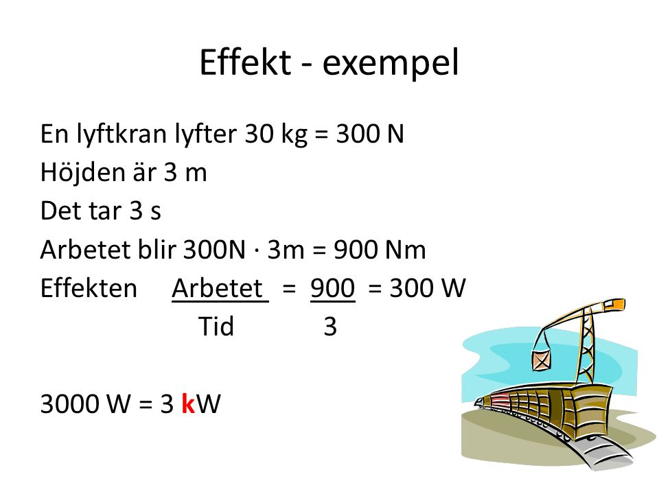 Effekt - exempel En lyftkran lyfter 30 kg = 300 N Höjden är 3 m Det tar 3 s Arbetet blir 300N ∙ 3m = 900 Nm Effekten Arbetet = 900 = 300 W Tid 3 3000 W = 3 kW