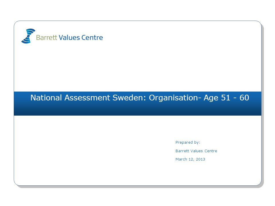 National Assessment Sweden: Organisation- Age 51 - 60 Prepared by: Barrett Values Centre March 12, 2013
