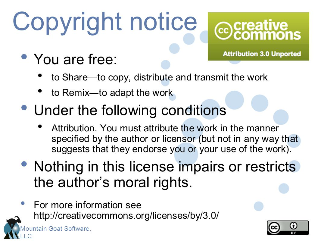 Mountain Goat Software, LLC Copyright notice You are free: to Share―to copy, distribute and transmit the work to Remix―to adapt the work Under the fol