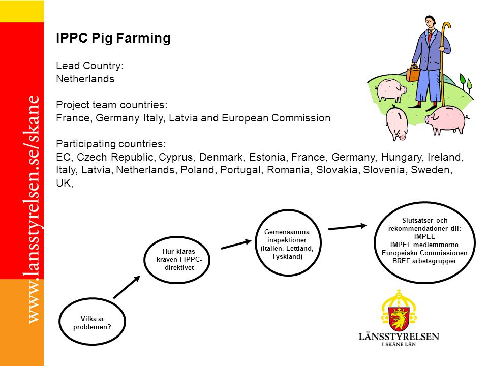 IPPC Pig Farming Lead Country: Netherlands Project team countries: France, Germany Italy, Latvia and European Commission Participating countries: EC, Czech Republic, Cyprus, Denmark, Estonia, France, Germany, Hungary, Ireland, Italy, Latvia, Netherlands, Poland, Portugal, Romania, Slovakia, Slovenia, Sweden, UK, Vilka är problemen.