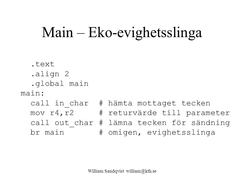 William Sandqvist william@kth.se Main – Eko-evighetsslinga.text.align 2.global main main: call in_char # hämta mottaget tecken mov r4,r2 # returvärde