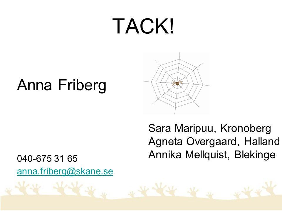 TACK! Anna Friberg 040-675 31 65 anna.friberg@skane.se Sara Maripuu, Kronoberg Agneta Overgaard, Halland Annika Mellquist, Blekinge