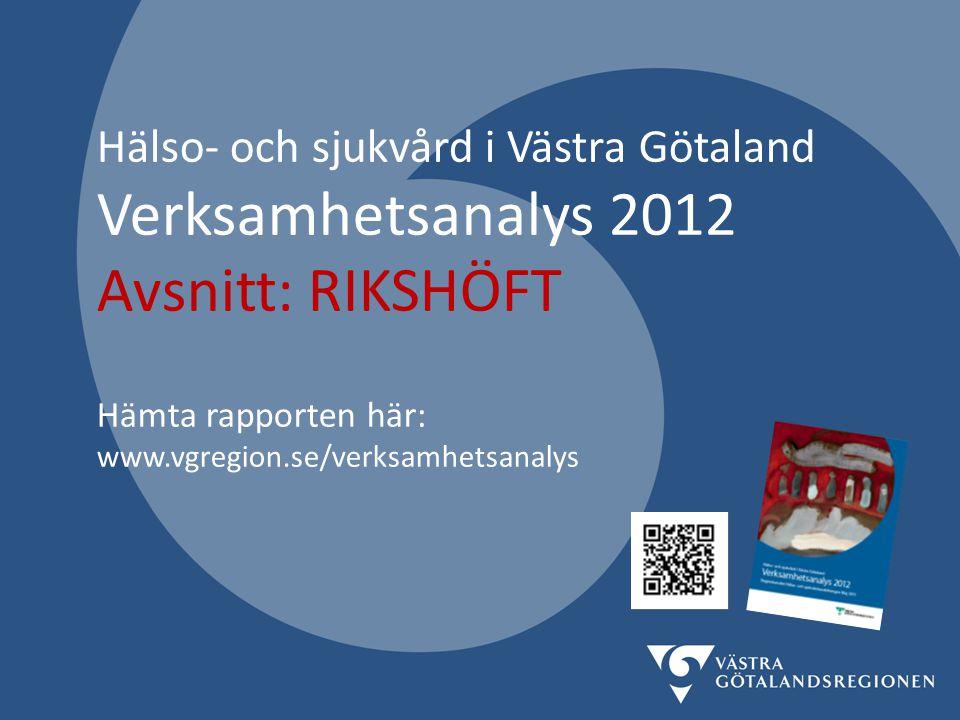 Hälso- och sjukvård i Västra Götaland Verksamhetsanalys 2012 Avsnitt: RIKSHÖFT Hämta rapporten här: www.vgregion.se/verksamhetsanalys